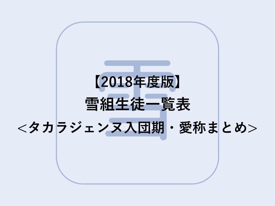 【2018年度版】雪組生徒一覧表【宝塚歌劇 】| タカラジェンヌ入団期・愛称まとめ
