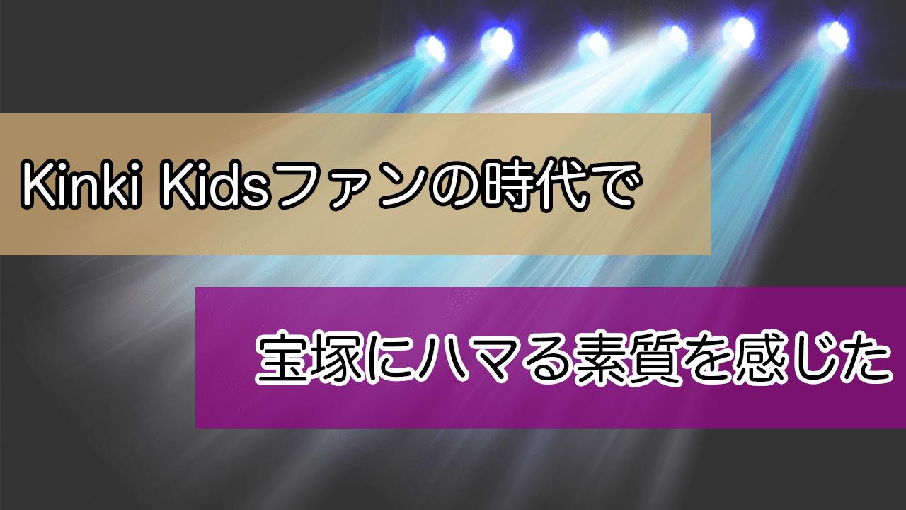 Kinki Kids好きの時点でヅカファンになる素質があったのかもしれない話